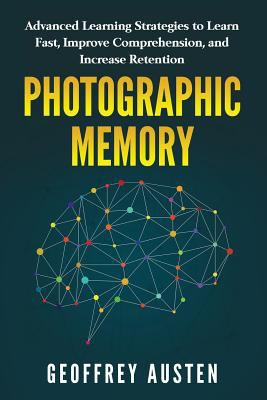 Photographic Memory: Advanced Learning Strategies to Learn Fast, Improve Comprehension, and Increase Retention