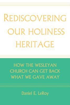Rediscovering our Holiness Heritage: How The Wesleyan Church Can Get Back What We Gave Away