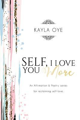 Self, I love you More: An affirmation & Poetry series for reclaiming self love