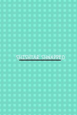Shishtar Shnapped: Journal for women, men, girls, boys, adults, teens, blank line notebook 100 pages 6x9 Funny gag gift
