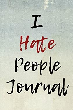 The I Hate People Journal: Blank Lined Journal - Funny Gifts for Writers, Hate People Journal, Notebooks for Introverts