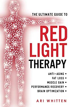 The Ultimate Guide To Red Light Therapy: How to Use Red and Near-Infrared Light Therapy for Anti-Aging, Fat Loss, Muscle Gain, Performance Enhancement