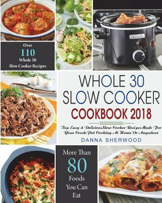 Whole 30 Slow Cooker Cookbook 2018: Over 110 Top Easy & Delicious Slow Cooker Recipes Made for Your Crock-Pot Cooking At Home Or Anywhere( Easy ... (W