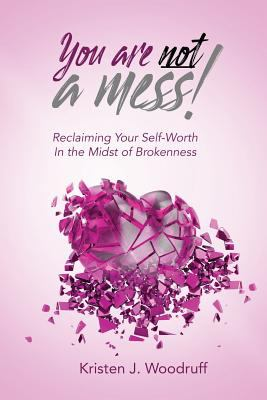You Are Not A Mess!: Reclaiming Your Self-Worth In The Midst Of Brokenness