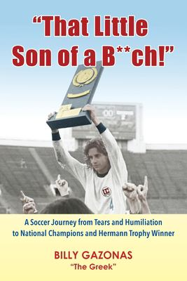 """""""That Little Son of a B**ch!"""": A Soccer Journey from Tears and Humiliation to National Champions and Hermann Trophy Winner"""