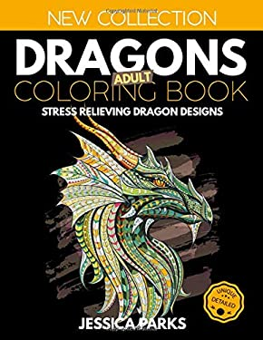 Dragons Adult Coloring Book: Stress Relieving Dragon Designs For Anger Release, Relaxation And Meditation, For Kids, Teens And Adults (Adult Coloring