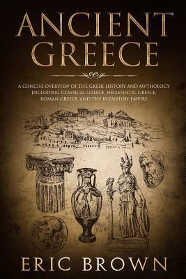 Ancient Greece: A Concise Overview of the Greek History and Mythology Including Classical Greece, Hellenistic Greece, Roman Greece and The Byzantine E