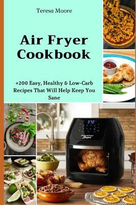 Air Fryer Cookbook:  +200 Easy, Healthy & Low-Carb Recipes That Will Help Keep You Sane (Delicious Recipes)
