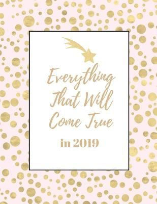 Everything That Will Come True in 2019: Notebook for Women and Girls  (8.5 x 11 Large)