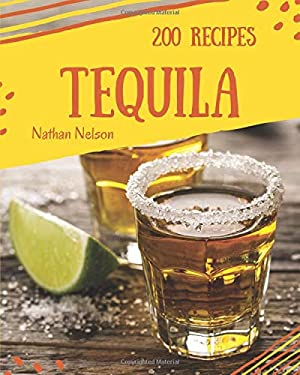 Tequila 200: Enjoy 200 Days With Amazing Tequila Recipes In Your Own Tequila Cookbook! [Book 1]