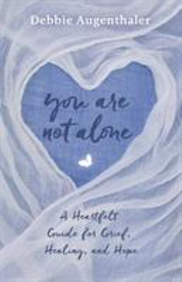 You Are Not Alone: A Heartfelt Guide to Grief, Healing, and Hope