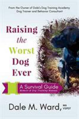 Raising the Worst Dog Ever: A Survival Guide