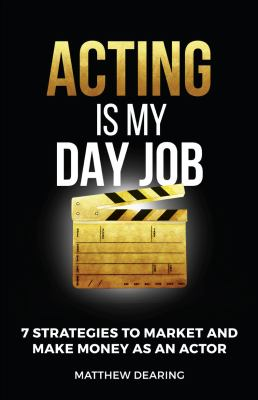 Acting Is My Day Job: Seven Strategies To Market And Make Money As An Actor