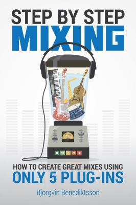 Step By Step Mixing: How to Create Great Mixes Using Only 5 Plug-ins