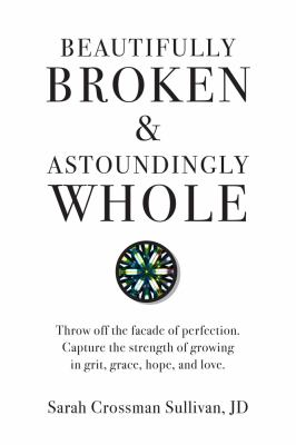 Beautifully Broken & Astoundingly Whole: Throw Off the Faade of Perfection. Capture the Strength of Growing in Grit, Grace, Hope, and Love.