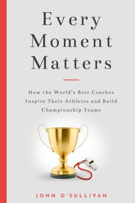 Every Moment Matters: How the World's Best Coaches Inspire Their Athletes and Build Championship Teams as book, audiobook or ebook.