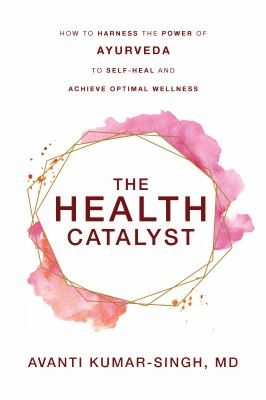 The Health Catalyst: How To Harness the Power of Ayurveda To Self-Heal and Achieve Optimal Wellness