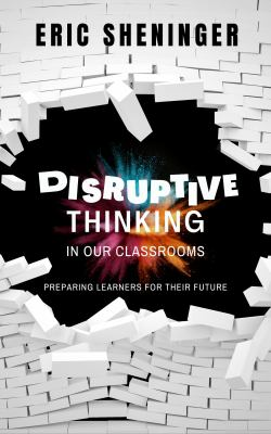 Disruptive Thinking in Our Classrooms: Preparing Learners for Their Future