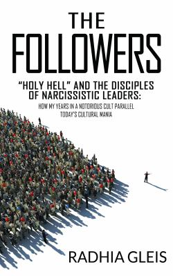 """The Followers: """"Holy Hell"""" and the Disciples of Narcissistic Leaders: How My Years in a Notorious Cult Parallel Today's Cultural Mania"""
