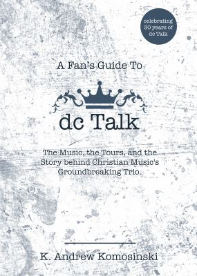 A Fan's Guide to dc Talk: The Music, the Tours, and the Story behind Christian Musics Groundbreaking Trio
