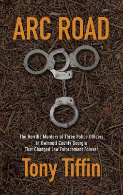 Arc Road: The Horrific Murders of Three Police Officers in Gwinnett County Georgia That Changed Law Enforcement Forever