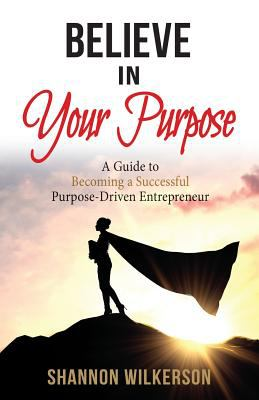 Believe in Your Purpose: A Guide to Becoming a Successful Purpose-Driven Entrepreneur