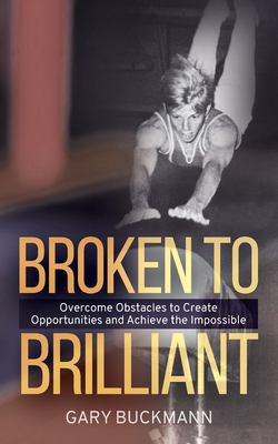 Broken to Brilliant: Overcome Obstacles to Create Opportunities & Achieve the Impossible