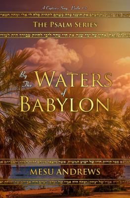By the Waters of Babylon: A Captives Song  Psalm 137 (The Psalm Series)