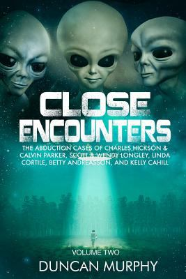 Close Encounters: Volume Two: The Abduction cases of Charles Hickson & Calvin Parker, Scott & Wendy Longley, Linda Cortile, Betty Andreasson, and Kell