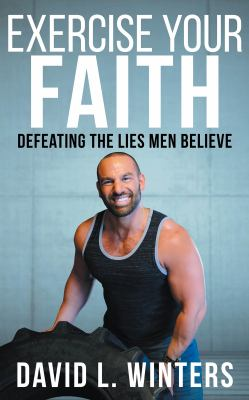 Exercise Your Faith: Defeating the Lies Men Believe