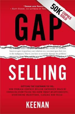 Gap Selling: Getting the Customer to Yes: How Problem-Centric Selling Increases Sales by Changing Everything You Know About Relationships, Overcoming