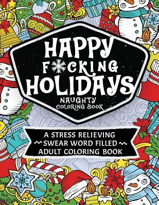 Happy F*cking Holidays Naughty Coloring Book: A stress relieving swear word filled adult coloring book