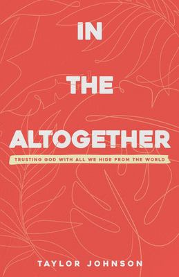 In the Altogether: Trusting God with All We Hide From the World