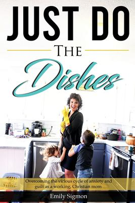 Just Do the Dishes: Overcoming the vicious cycle of anxiety and guilt as a working, Christian mom