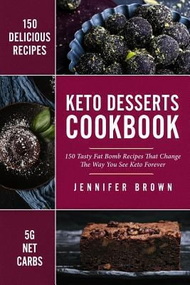 Keto Desserts Cookbook: 150 Tasty Fat Bomb Recipes That Will Change The Way You See Keto Forever