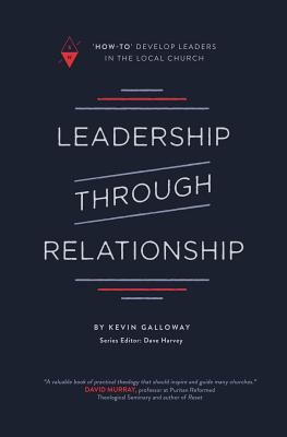 """Leadership through Relationship: """"How-To"""" Develop Leaders in the Local Church"""