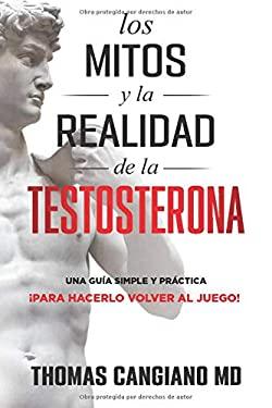Los Mitos y la Realidad de la Testosterona: Una Guia Simple y Practica Para Hacerlo Volver al Juego (Spanish Edition)