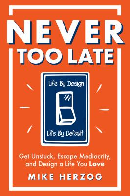 Never Too Late: Get Unstuck, Escape Mediocrity, and Design a Life You Love