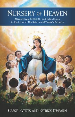 Nursery of Heaven: Miscarriage, Stillbirth, and Infant Loss In the Lives of the Saints and Todays Parents