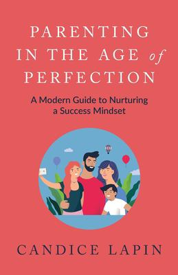 Parenting In the Age of Perfection: A Modern Guide To Nurturing a Success Mindset