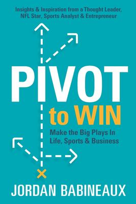 Pivot to Win: Make The Big Plays In Life, Sports & Business