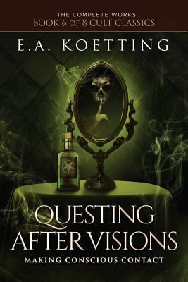Questing After Visions: Making Conscious Contact (The Complete Works of E.A. Koetting)
