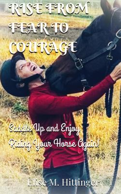 Rise From Fear To Courage: Saddle Up and Enjoy Riding Your Horse Again!