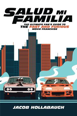 Salud Mi Familia: The Ultimate Fan's Guide to the Fast and Furious Movie Franchise