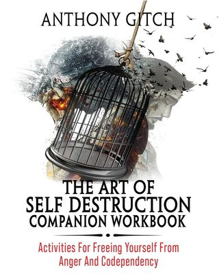 The Art Of Self Destruction Companion Workbook: Activities For Freeing Yourself From Anger And Codependency