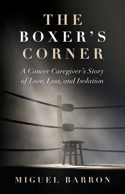 The Boxer's Corner: A Cancer Caregiver's Story of Love, Loss, and Isolation