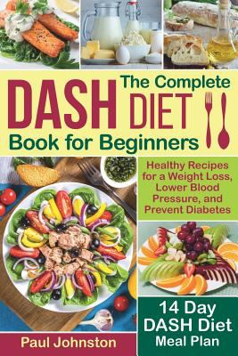 The Complete DASH Diet Book for Beginners: Healthy Recipes for a Weight Loss, Lower Blood Pressure, and Prevent Diabetes. A 14-Day DASH Diet Meal Plan