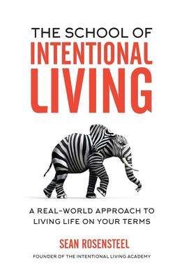 The School of Intentional Living: A Real-World Approach to Living Life on Your Terms