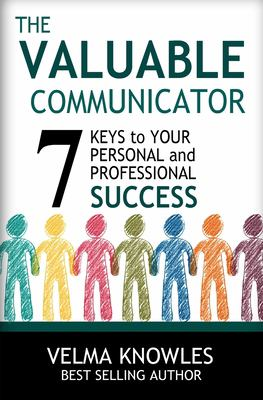 The Valuable Communicator: Seven Keys to Your Personal and Professional Success