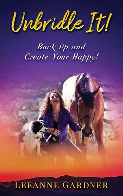 Unbridle IT! Buck Up and Create Your Happy!